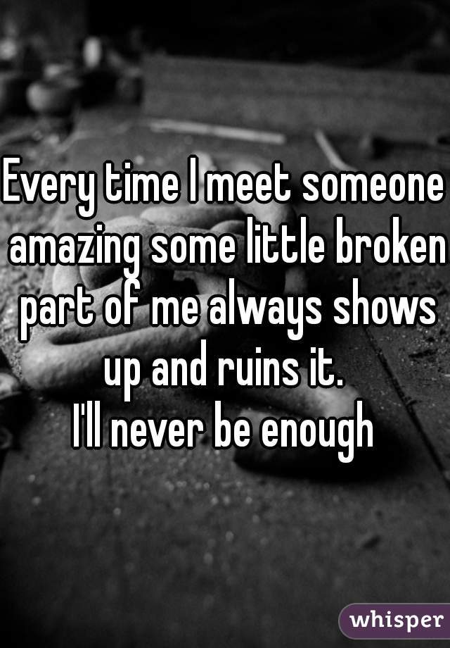Every time I meet someone amazing some little broken part of me always shows up and ruins it.  I'll never be enough