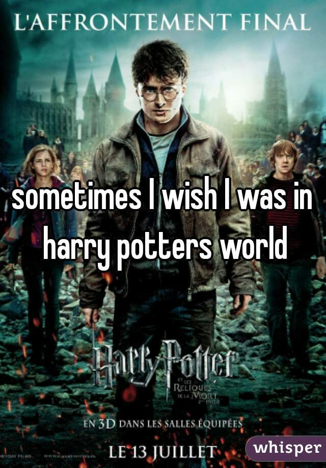 sometimes I wish I was in harry potters world