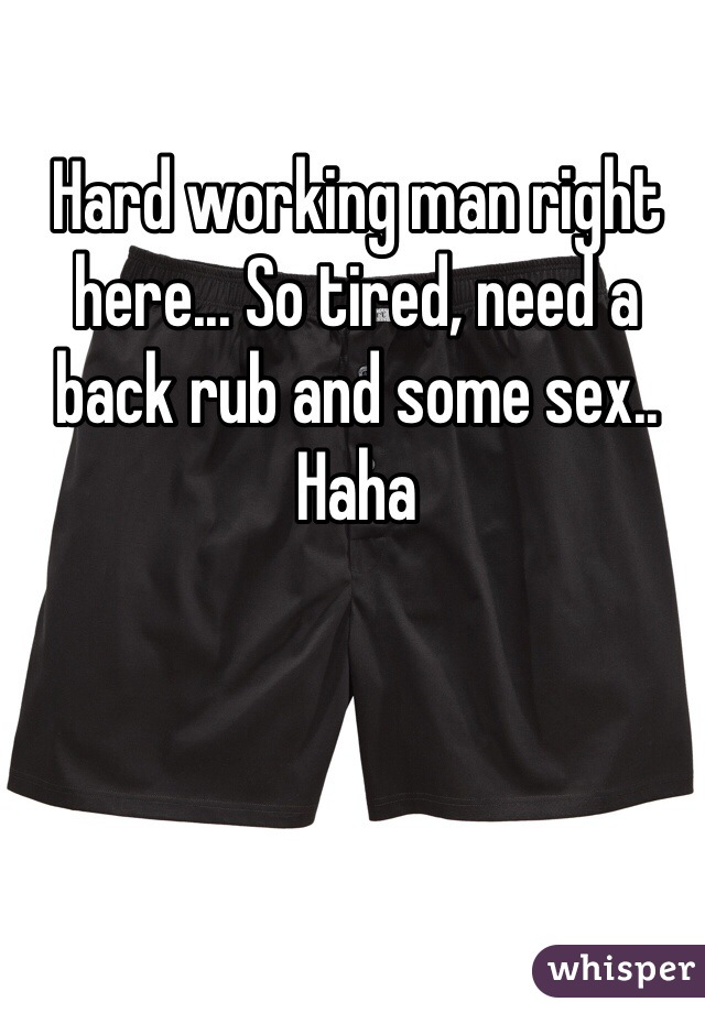 Hard working man right here... So tired, need a back rub and some sex.. Haha