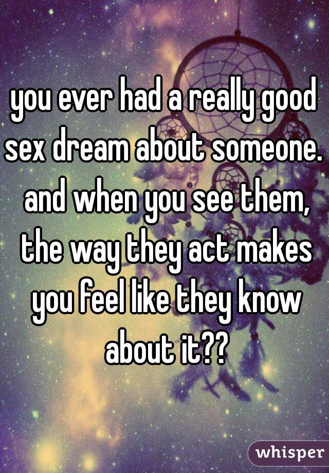 you ever had a really good sex dream about someone.  and when you see them, the way they act makes you feel like they know about it??