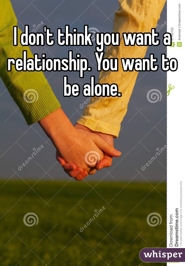 I don't think you want a relationship. You want to be alone.