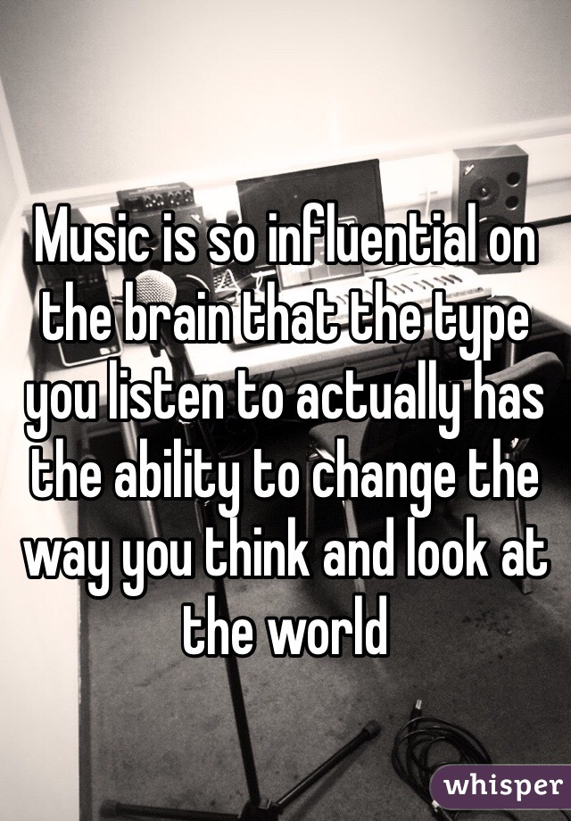 Music is so influential on the brain that the type you listen to actually has the ability to change the way you think and look at the world