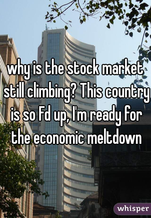 why is the stock market still climbing? This country is so Fd up, I'm ready for the economic meltdown