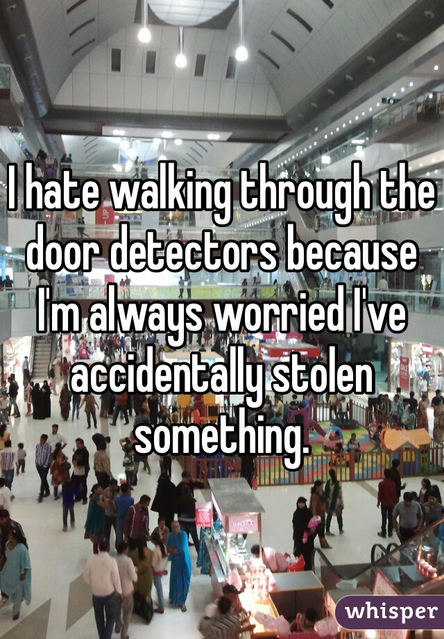 I hate walking through the door detectors because I'm always worried I've accidentally stolen something.