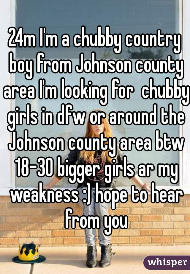 24m I'm a chubby country boy from Johnson county area I'm looking for  chubby girls in dfw or around the Johnson county area btw 18-30 bigger girls ar my weakness :) hope to hear from you
