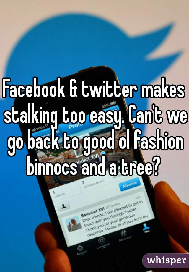 Facebook & twitter makes stalking too easy. Can't we go back to good ol fashion binnocs and a tree?
