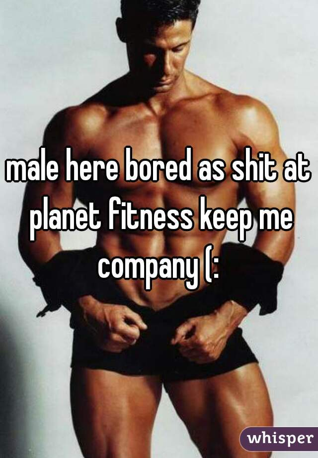 male here bored as shit at planet fitness keep me company (: