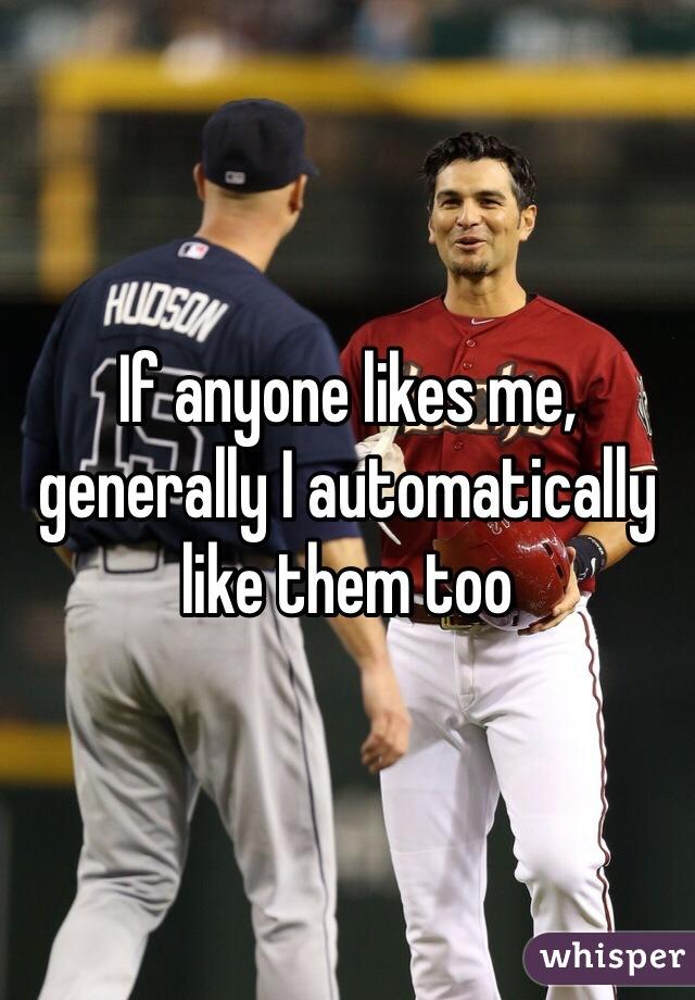If anyone likes me, generally I automatically like them too