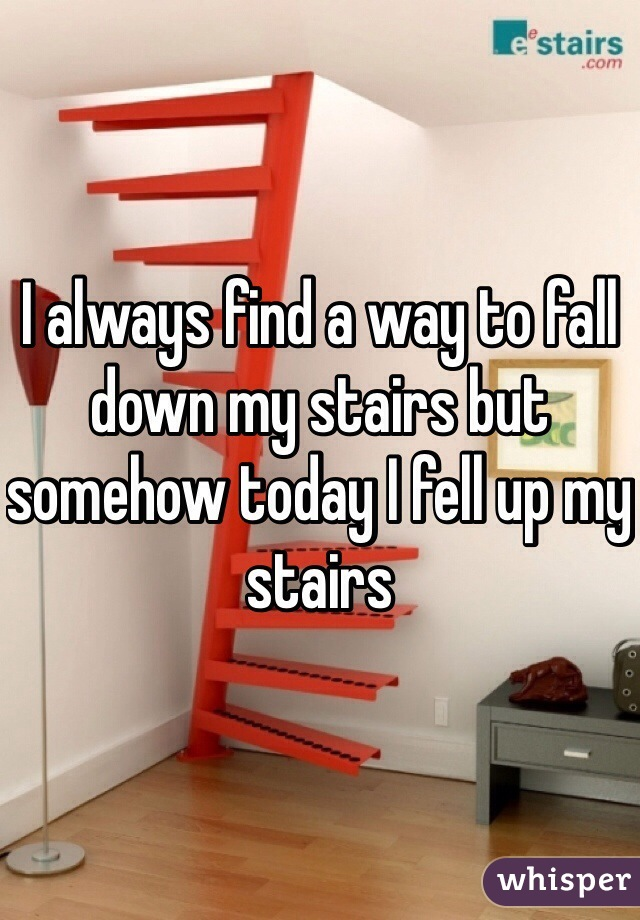 I always find a way to fall down my stairs but somehow today I fell up my stairs