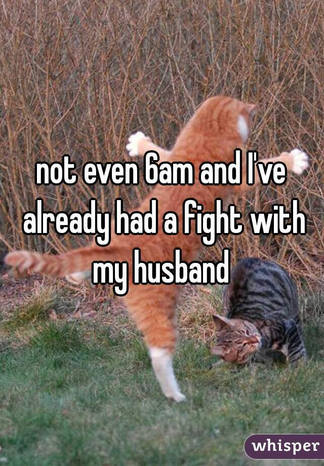 not even 6am and I've already had a fight with my husband