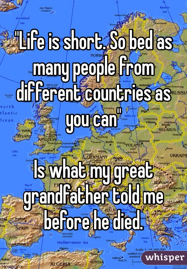 """Life is short. So bed as many people from different countries as you can""  Is what my great grandfather told me before he died."