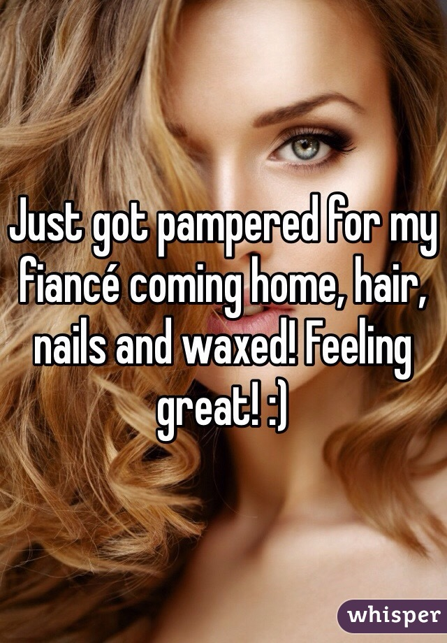 Just got pampered for my fiancé coming home, hair, nails and waxed! Feeling great! :)