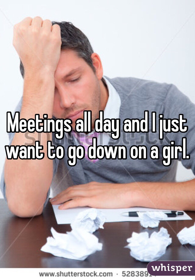 Meetings all day and I just want to go down on a girl.