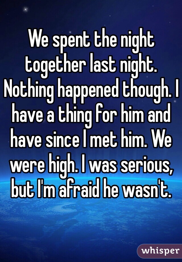 We spent the night together last night. Nothing happened though. I have a thing for him and have since I met him. We were high. I was serious, but I'm afraid he wasn't.
