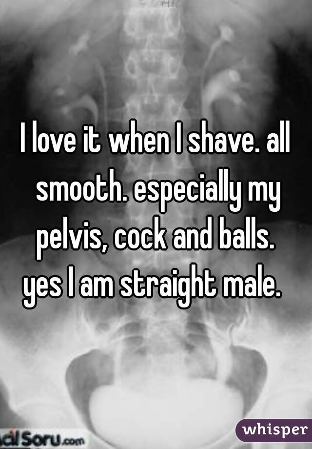 I love it when I shave. all smooth. especially my pelvis, cock and balls.  yes I am straight male.