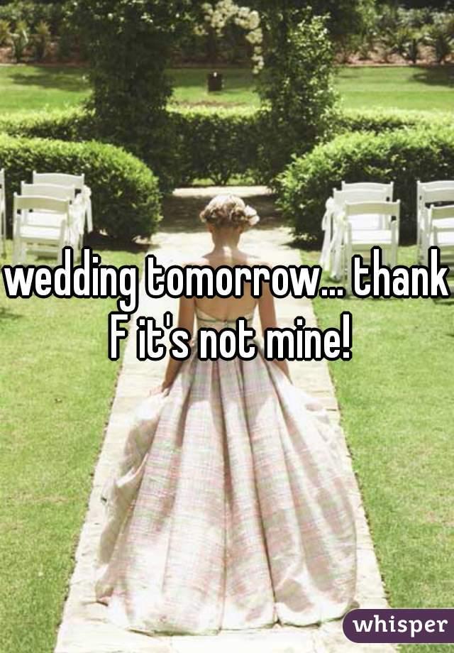 wedding tomorrow... thank F it's not mine!