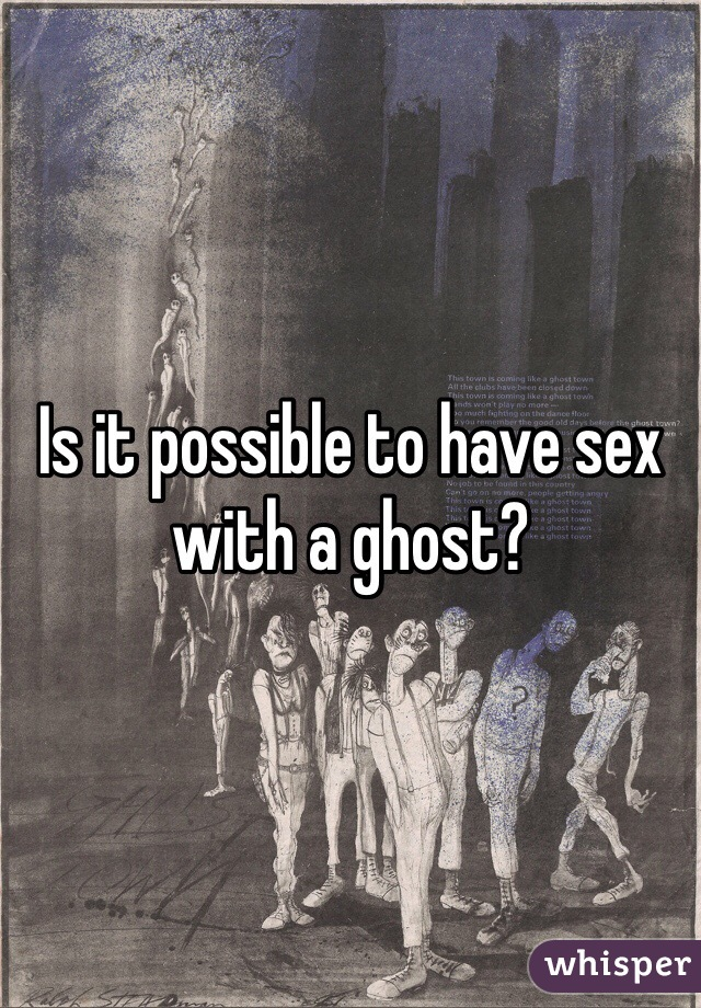 Is it possible to have sex with a ghost?