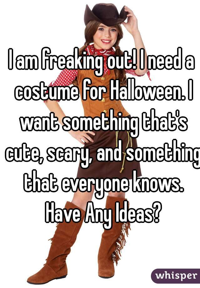 I am freaking out! I need a costume for Halloween. I want something that's cute, scary, and something that everyone knows. Have Any Ideas?