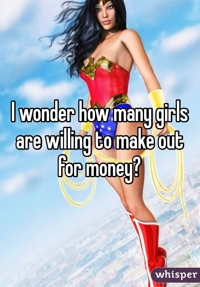 I wonder how many girls are willing to make out for money?