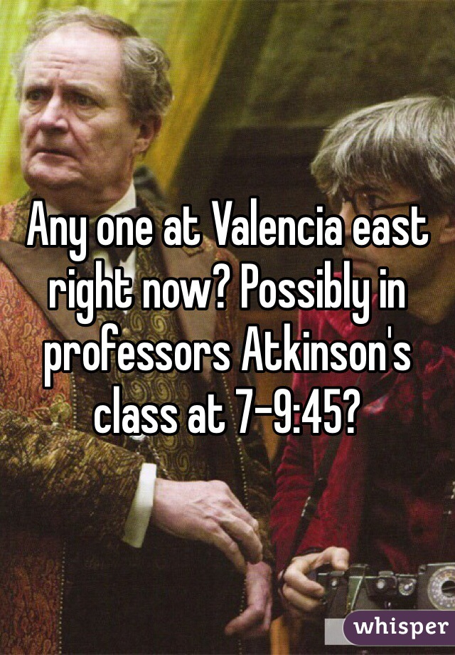 Any one at Valencia east right now? Possibly in professors Atkinson's class at 7-9:45?