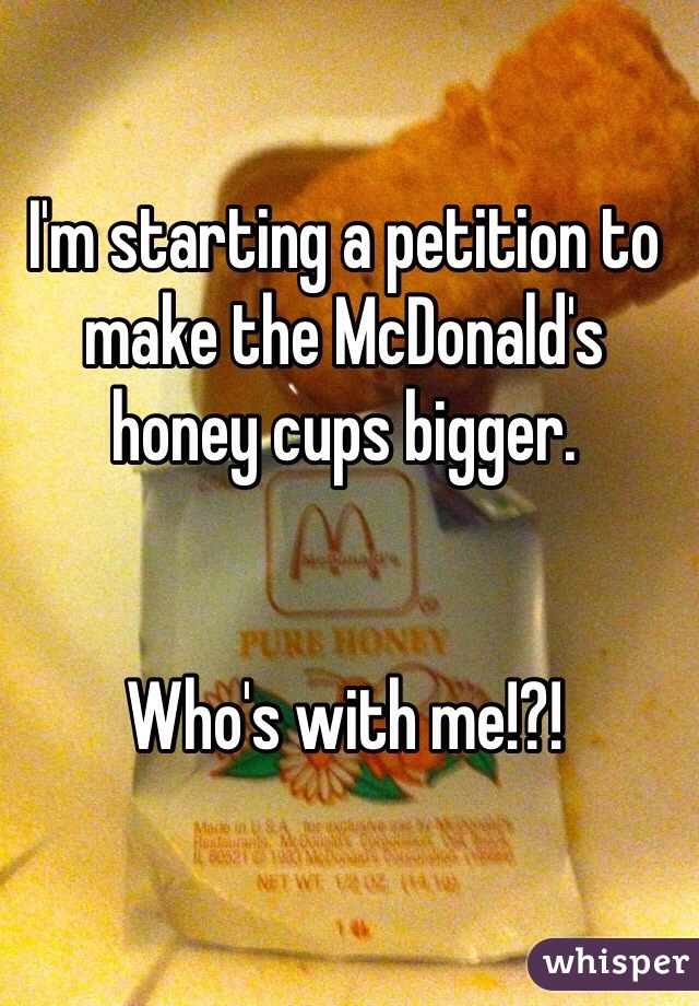 I'm starting a petition to make the McDonald's honey cups bigger.    Who's with me!?!
