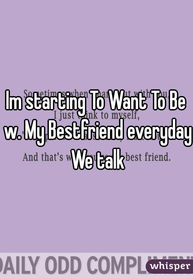Im starting To Want To Be w. My Bestfriend everyday We talk