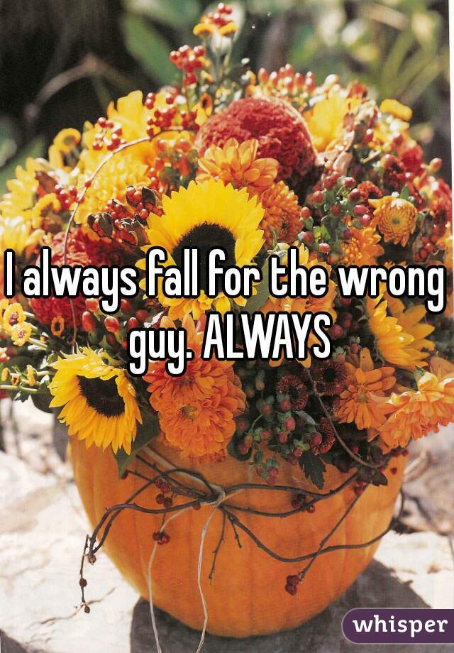 I always fall for the wrong guy. ALWAYS