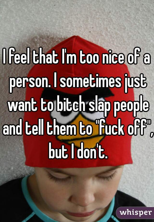 """I feel that I'm too nice of a person. I sometimes just want to bitch slap people and tell them to """"fuck off"""", but I don't."""