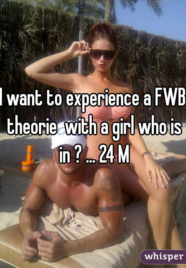 I want to experience a FWB theorie  with a girl who is in ? ... 24 M