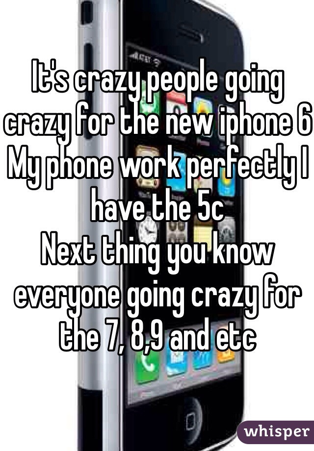 It's crazy people going crazy for the new iphone 6 My phone work perfectly I have the 5c  Next thing you know everyone going crazy for the 7, 8,9 and etc