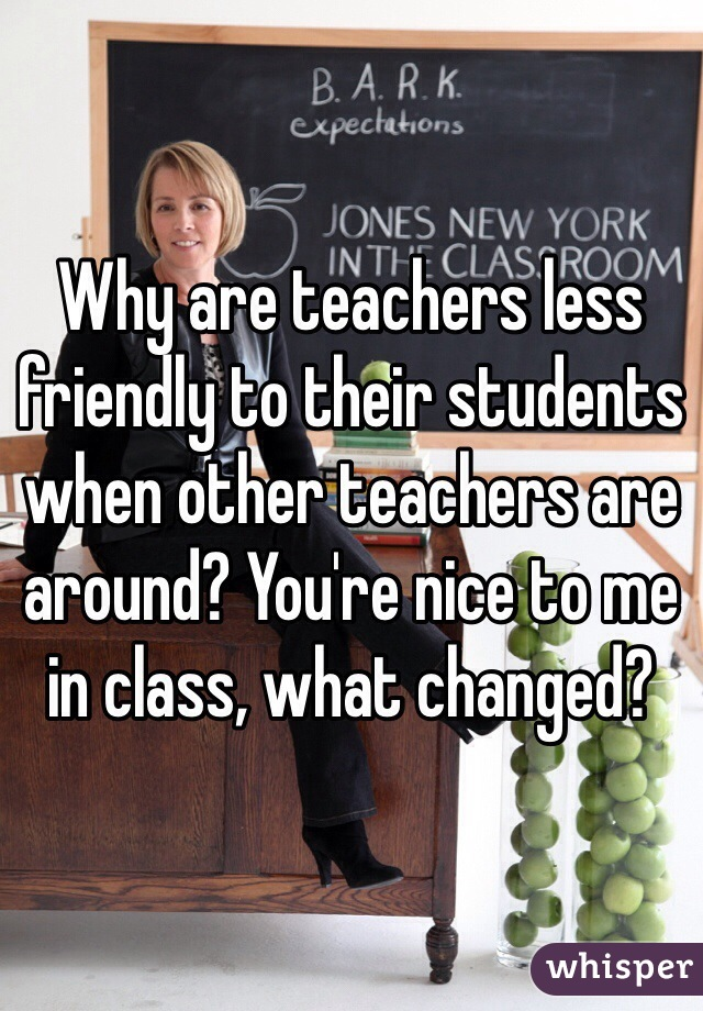 Why are teachers less friendly to their students when other teachers are around? You're nice to me in class, what changed?