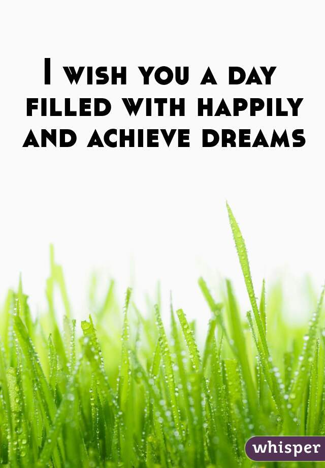 I wish you a day filled with happily and achieve dreams