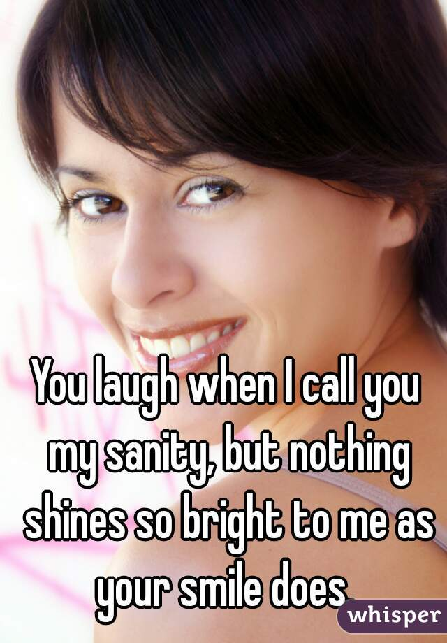 You laugh when I call you my sanity, but nothing shines so bright to me as your smile does.
