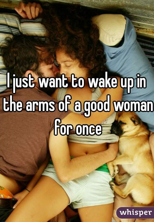 I just want to wake up in the arms of a good woman for once