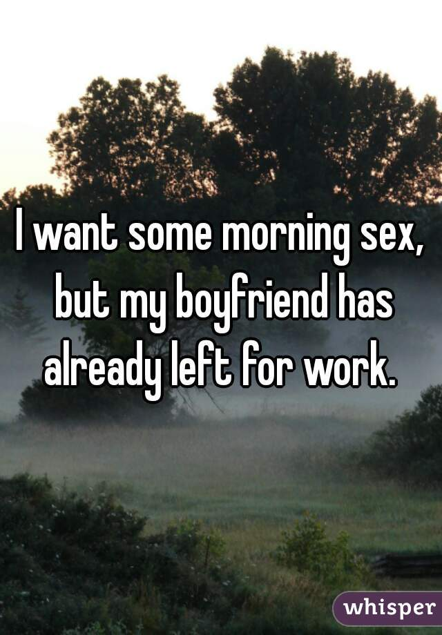 I want some morning sex, but my boyfriend has already left for work.