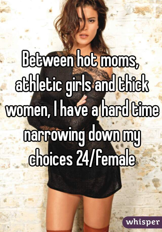Between hot moms, athletic girls and thick women, I have a hard time narrowing down my choices 24/female