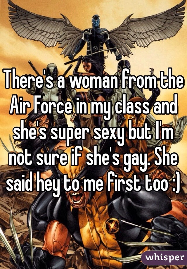 There's a woman from the Air Force in my class and she's super sexy but I'm not sure if she's gay. She said hey to me first too :)