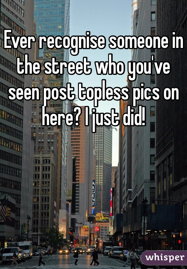 Ever recognise someone in the street who you've seen post topless pics on here? I just did!