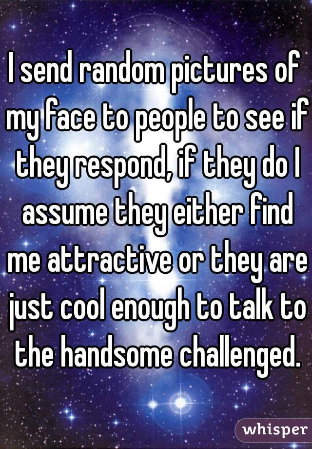 I send random pictures of my face to people to see if they respond, if they do I assume they either find me attractive or they are just cool enough to talk to the handsome challenged.