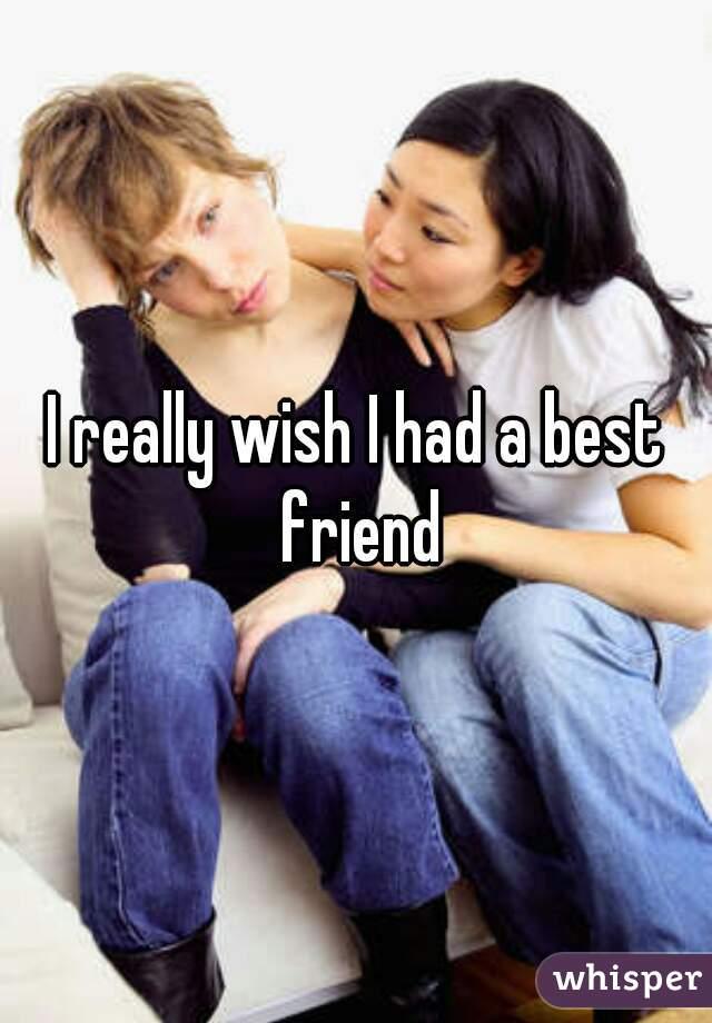 I really wish I had a best friend