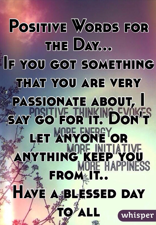 Positive Words for the Day... If you got something that you are very passionate about, I say go for it. Don't let anyone or anything keep you from it.. Have a blessed day to all