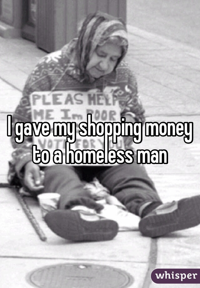 I gave my shopping money to a homeless man