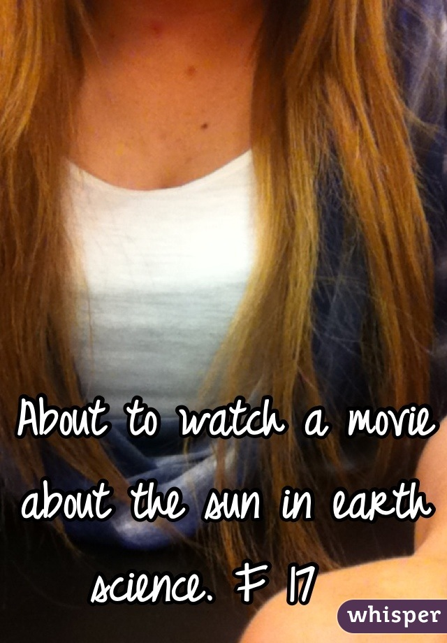 About to watch a movie about the sun in earth science. F 17