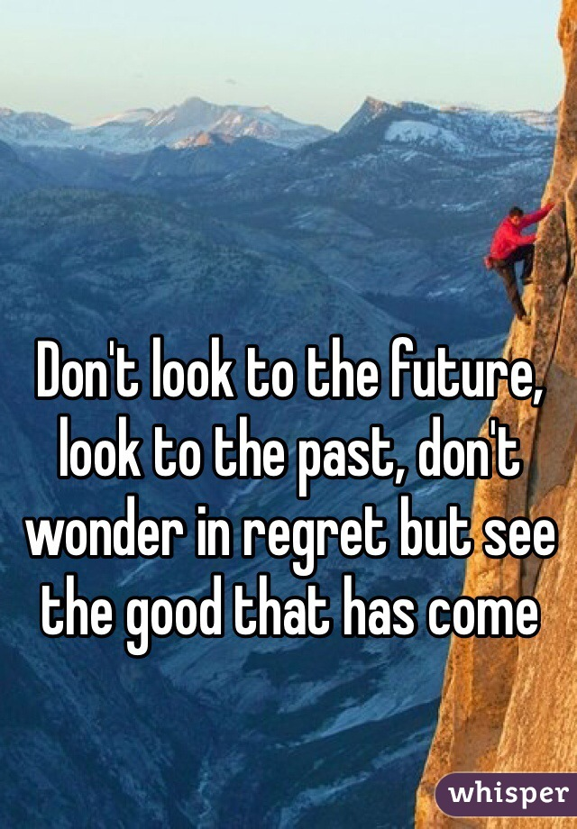 Don't look to the future, look to the past, don't wonder in regret but see the good that has come