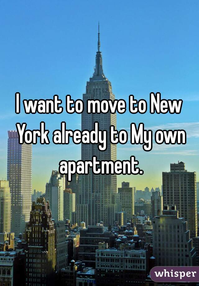 I want to move to New York already to My own apartment.