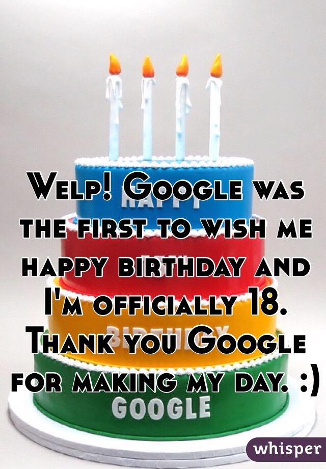 Welp! Google was the first to wish me happy birthday and I'm officially 18. Thank you Google for making my day. :)
