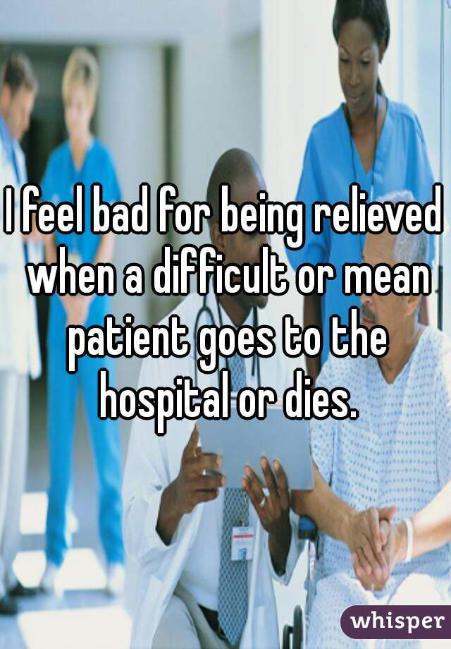 I feel bad for being relieved when a difficult or mean patient goes to the hospital or dies.