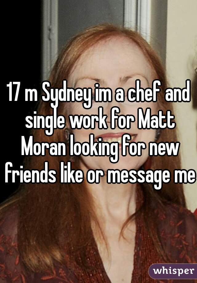 17 m Sydney im a chef and single work for Matt Moran looking for new friends like or message me