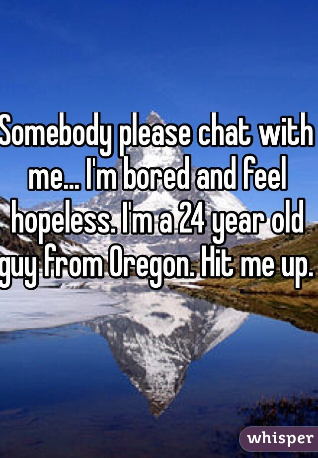 Somebody please chat with me... I'm bored and feel hopeless. I'm a 24 year old guy from Oregon. Hit me up.
