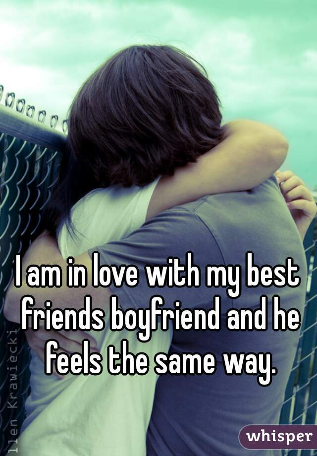 I am in love with my best friends boyfriend and he feels the same way.